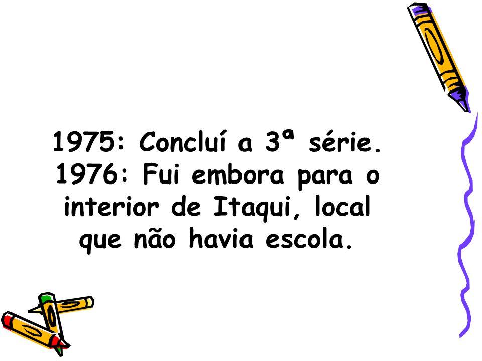 1975: Concluí a 3ª série. 1976: Fui embora para o interior de Itaqui, local que não havia escola.