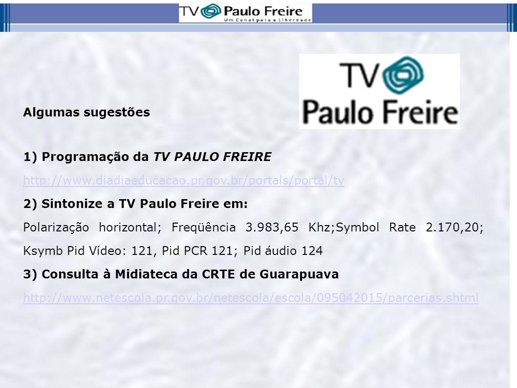 Algumas sugestões 1) Programação da TV PAULO FREIRE. http://www.diadiaeducacao.pr.gov.br/portals/portal/tv.