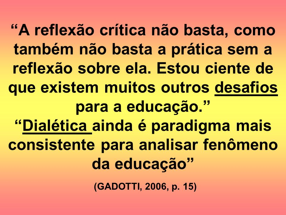 A reflexão crítica não basta, como também não basta a prática sem a reflexão sobre ela.