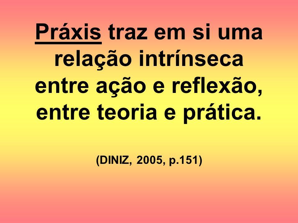 Práxis traz em si uma relação intrínseca entre ação e reflexão, entre teoria e prática.
