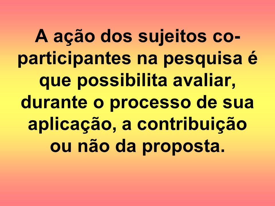 A ação dos sujeitos co-participantes na pesquisa é que possibilita avaliar, durante o processo de sua aplicação, a contribuição ou não da proposta.