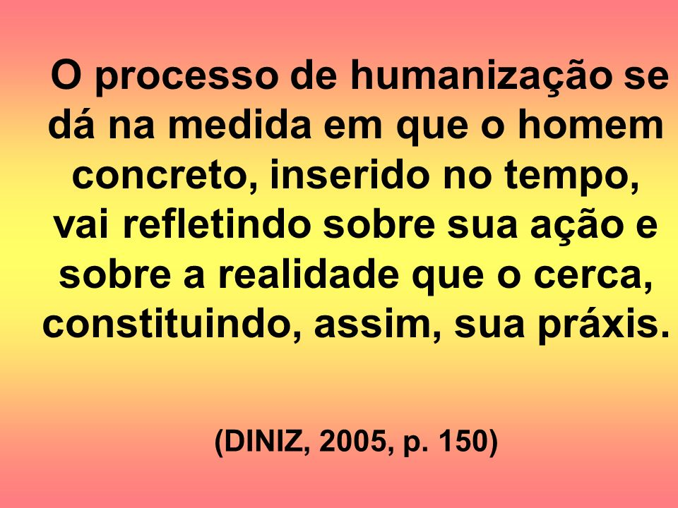 O processo de humanização se dá na medida em que o homem concreto, inserido no tempo, vai refletindo sobre sua ação e sobre a realidade que o cerca, constituindo, assim, sua práxis.