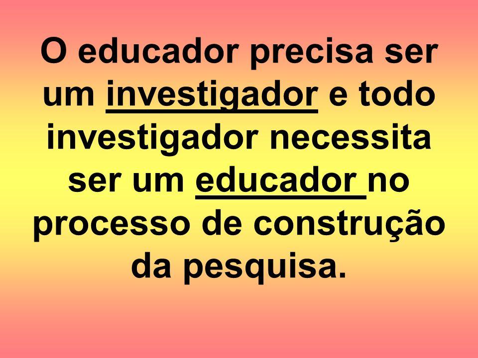 O educador precisa ser um investigador e todo investigador necessita ser um educador no processo de construção da pesquisa.