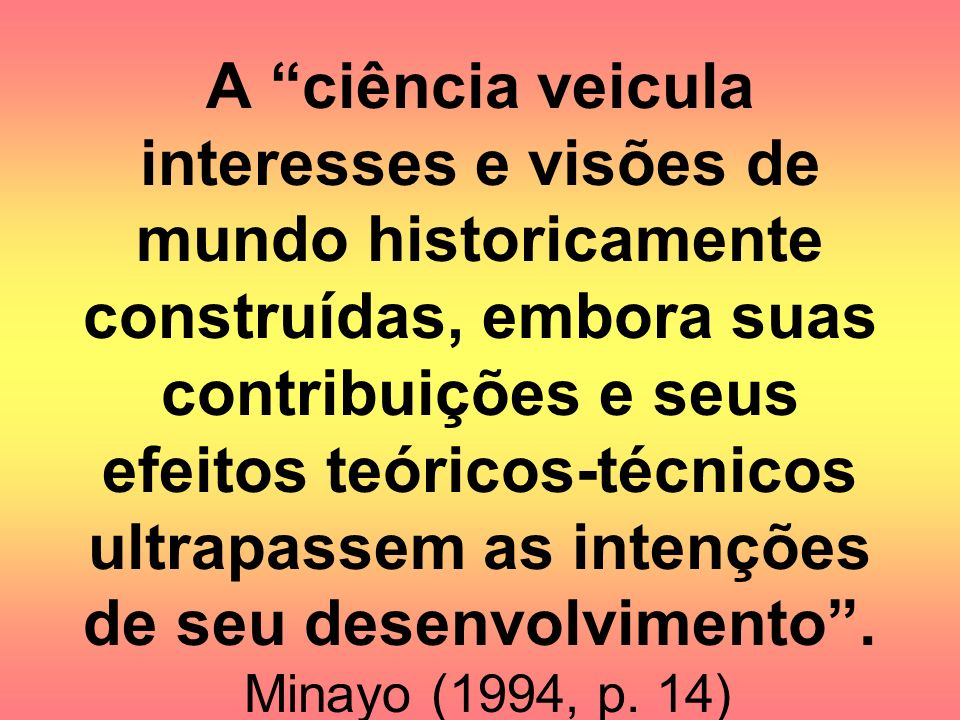 A ciência veicula interesses e visões de mundo historicamente construídas, embora suas contribuições e seus efeitos teóricos-técnicos ultrapassem as intenções de seu desenvolvimento .