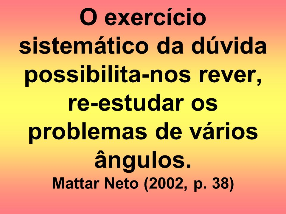 O exercício sistemático da dúvida possibilita-nos rever, re-estudar os problemas de vários ângulos.