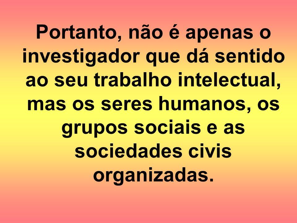 Portanto, não é apenas o investigador que dá sentido ao seu trabalho intelectual, mas os seres humanos, os grupos sociais e as sociedades civis organizadas.