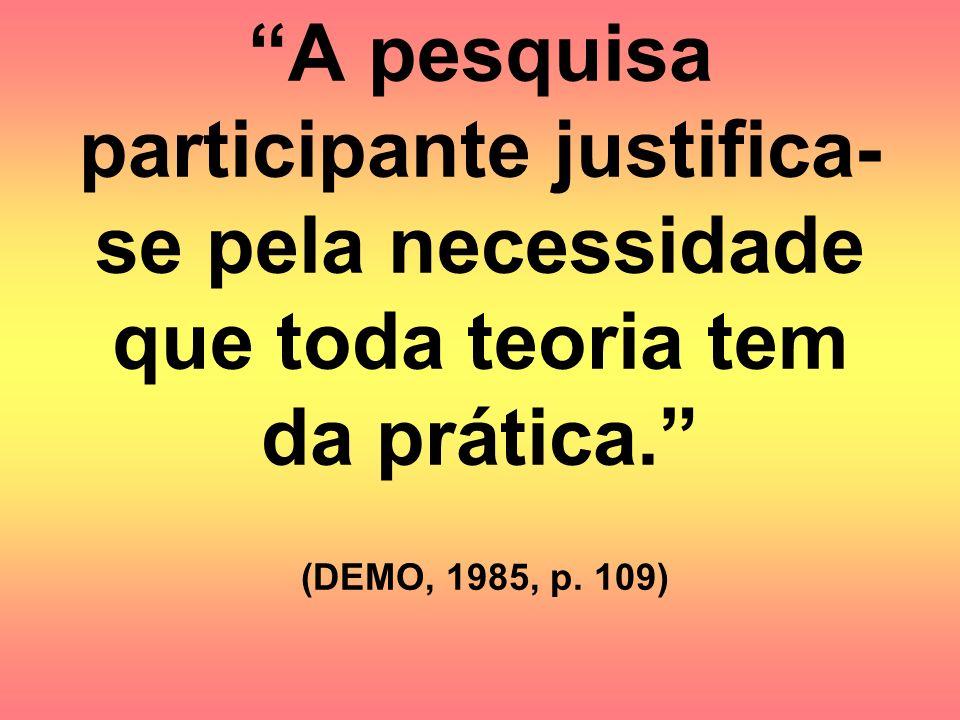 A pesquisa participante justifica-se pela necessidade que toda teoria tem da prática. (DEMO, 1985, p.