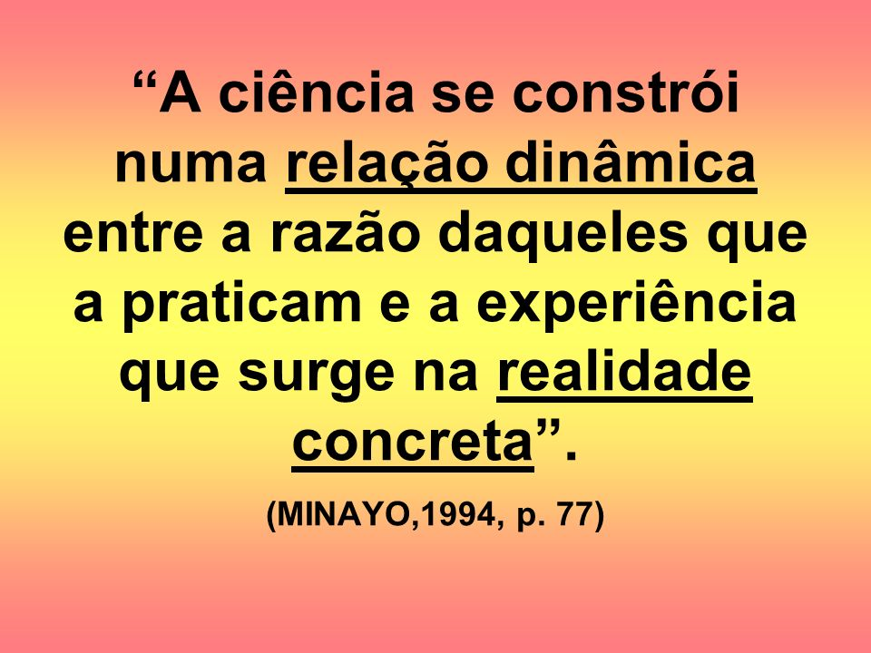 A ciência se constrói numa relação dinâmica entre a razão daqueles que a praticam e a experiência que surge na realidade concreta .