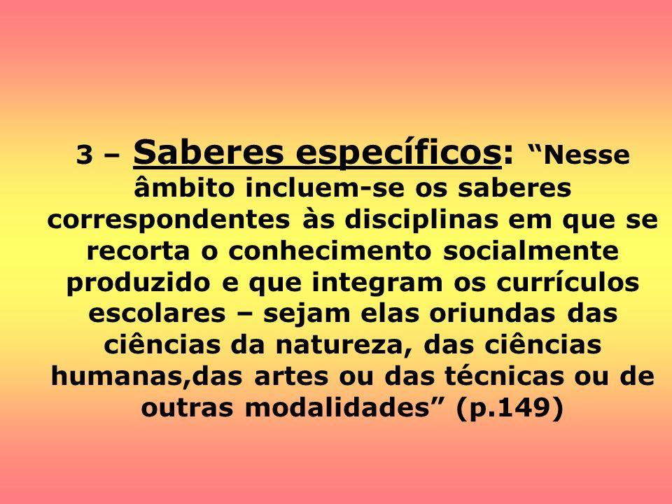 3 – Saberes específicos: Nesse âmbito incluem-se os saberes correspondentes às disciplinas em que se recorta o conhecimento socialmente produzido e que integram os currículos escolares – sejam elas oriundas das ciências da natureza, das ciências humanas,das artes ou das técnicas ou de outras modalidades (p.149)