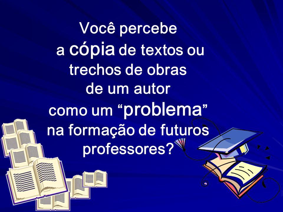 Você percebea cópia de textos ou. trechos de obras. de um autor. como um problema na formação de futuros.