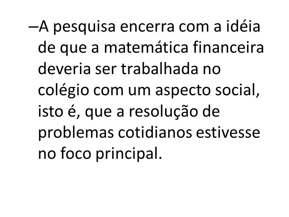 A pesquisa encerra com a idéia de que a matemática financeira deveria ser trabalhada no colégio com um aspecto social, isto é, que a resolução de problemas cotidianos estivesse no foco principal.