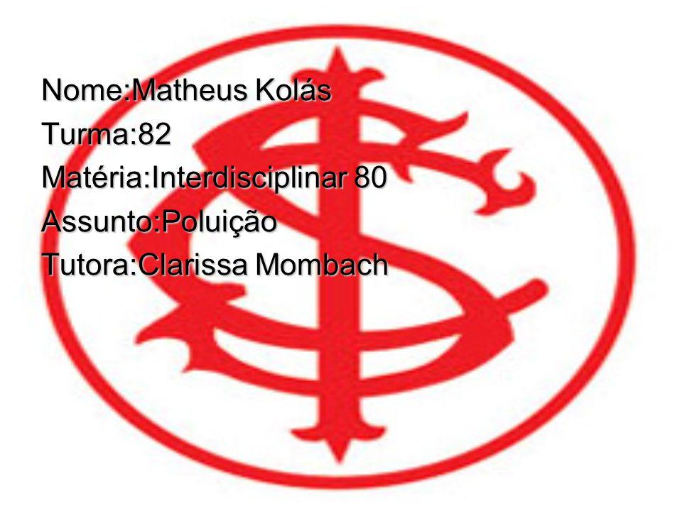 Nome:Matheus Kolás Turma:82 Matéria:Interdisciplinar 80 Assunto:Poluição Tutora:Clarissa Mombach