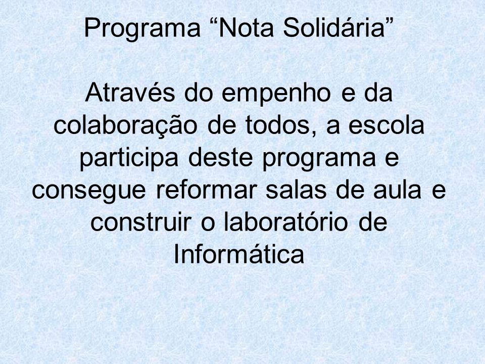 Programa Nota Solidária Através do empenho e da colaboração de todos, a escola participa deste programa e consegue reformar salas de aula e construir o laboratório de Informática