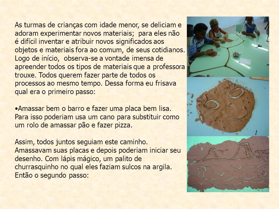 As turmas de crianças com idade menor, se deliciam e adoram experimentar novos materiais; para eles não é difícil inventar e atribuir novos significados aos objetos e materiais fora ao comum, de seus cotidianos.