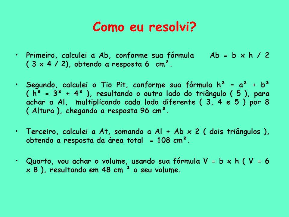 Como eu resolvi Primeiro, calculei a Ab, conforme sua fórmula Ab = b x h / 2 ( 3 x 4 / 2), obtendo a resposta 6 cm².