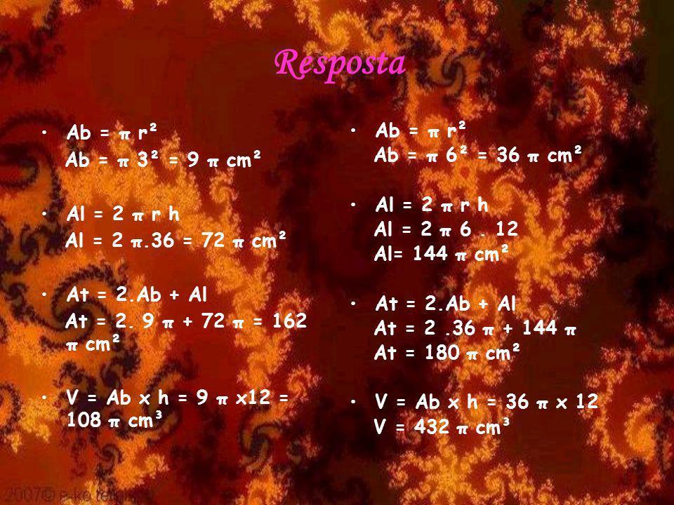Resposta Ab = π r² Ab = π 3² = 9 π cm² Al = 2 π r h