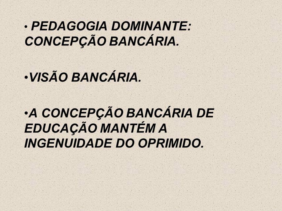 A CONCEPÇÃO BANCÁRIA DE EDUCAÇÃO MANTÉM A INGENUIDADE DO OPRIMIDO.