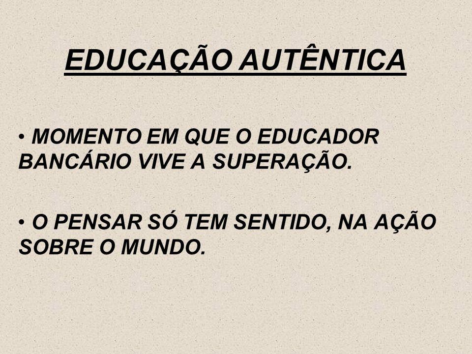 EDUCAÇÃO AUTÊNTICA MOMENTO EM QUE O EDUCADOR BANCÁRIO VIVE A SUPERAÇÃO.