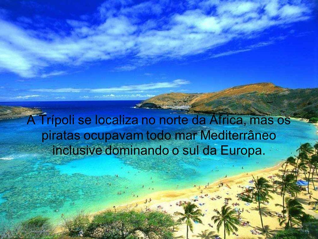 A Trípoli se localiza no norte da África, mas os piratas ocupavam todo mar Mediterrâneo inclusive dominando o sul da Europa.