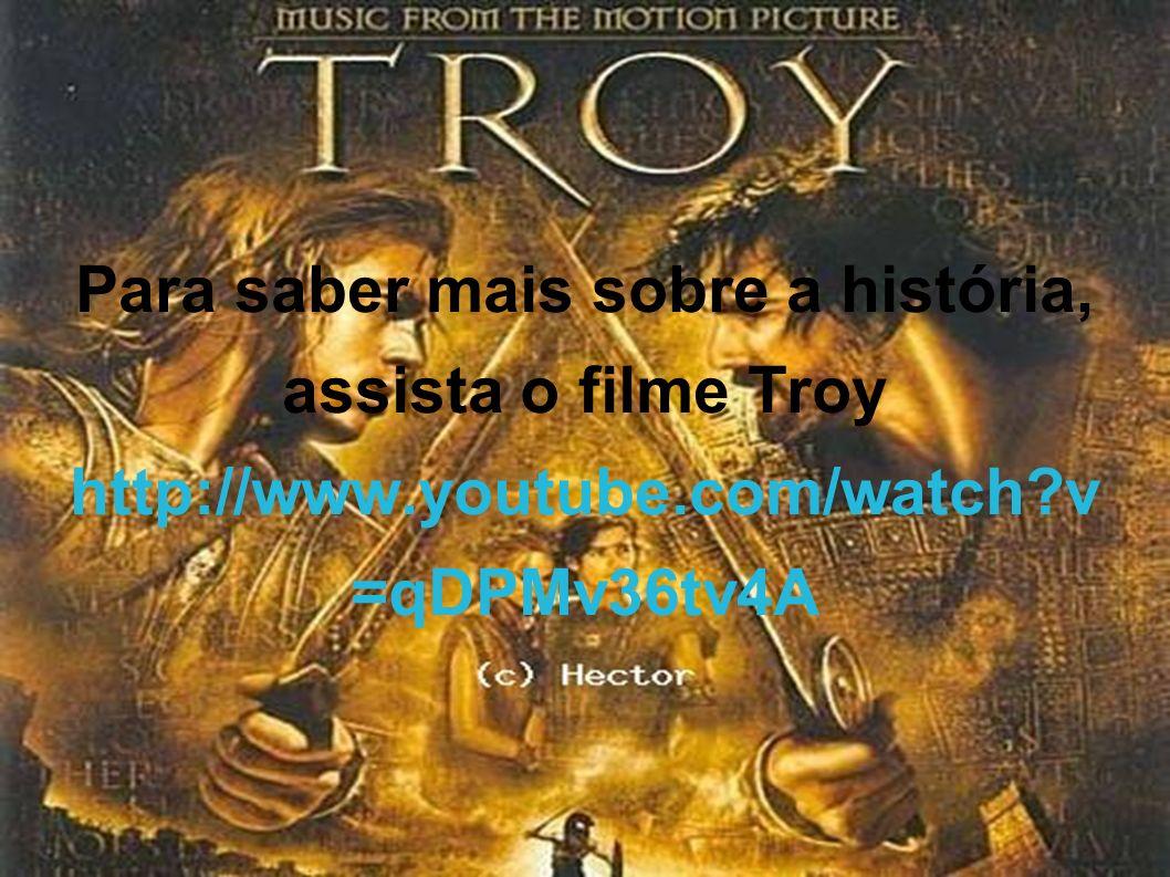 Para saber mais sobre a história, assista o filme Troy http://www