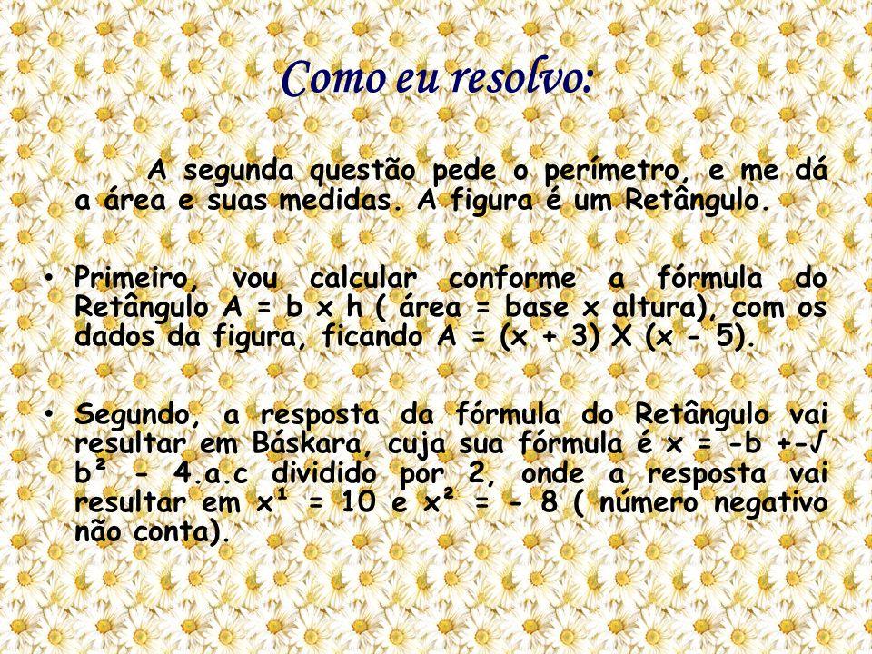 Como eu resolvo: A segunda questão pede o perímetro, e me dá a área e suas medidas. A figura é um Retângulo.