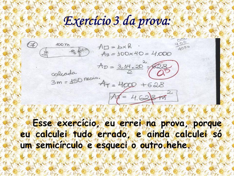 Exercício 3 da prova: Esse exercício, eu errei na prova, porque eu calculei tudo errado, e ainda calculei só um semicírculo e esqueci o outro.hehe.