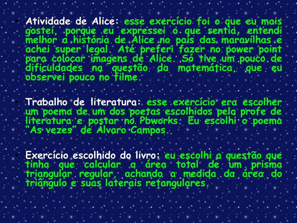 Atividade de Alice: esse exercício foi o que eu mais gostei, porque eu expressei o que sentia, entendi melhor a história de Alice no país das maravilhas e achei super legal. Até preferi fazer no power point para colocar imagens de Alice. Só tive um pouco de dificuldades na questão da matemática, que eu observei pouco no filme.