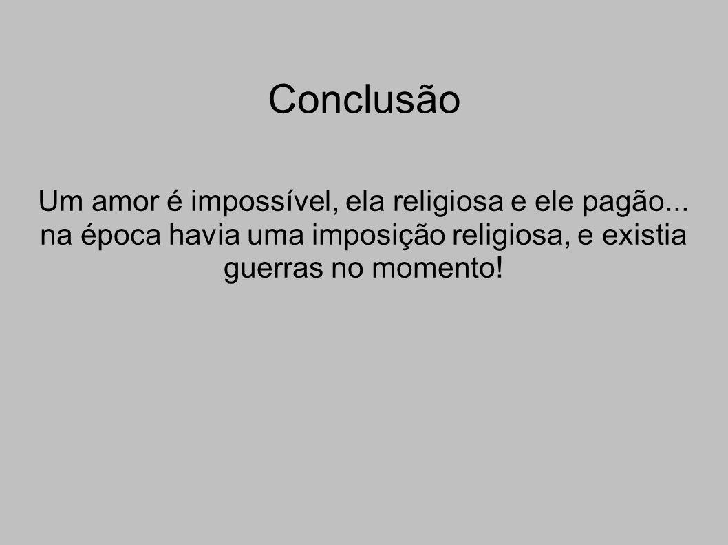 Conclusão Um amor é impossível, ela religiosa e ele pagão...