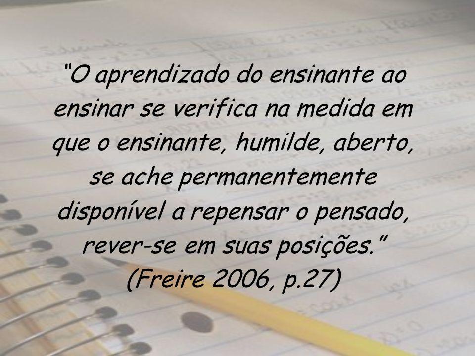 O aprendizado do ensinante ao ensinar se verifica na medida em que o ensinante, humilde, aberto, se ache permanentemente disponível a repensar o pensado, rever-se em suas posições. (Freire 2006, p.27)