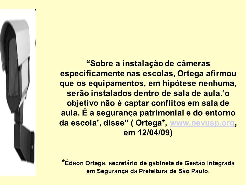 Sobre a instalação de câmeras especificamente nas escolas, Ortega afirmou que os equipamentos, em hipótese nenhuma, serão instalados dentro de sala de aula.'o objetivo não é captar conflitos em sala de aula. É a segurança patrimonial e do entorno da escola', disse ( Ortega*, www.nevusp.org, em 12/04/09)