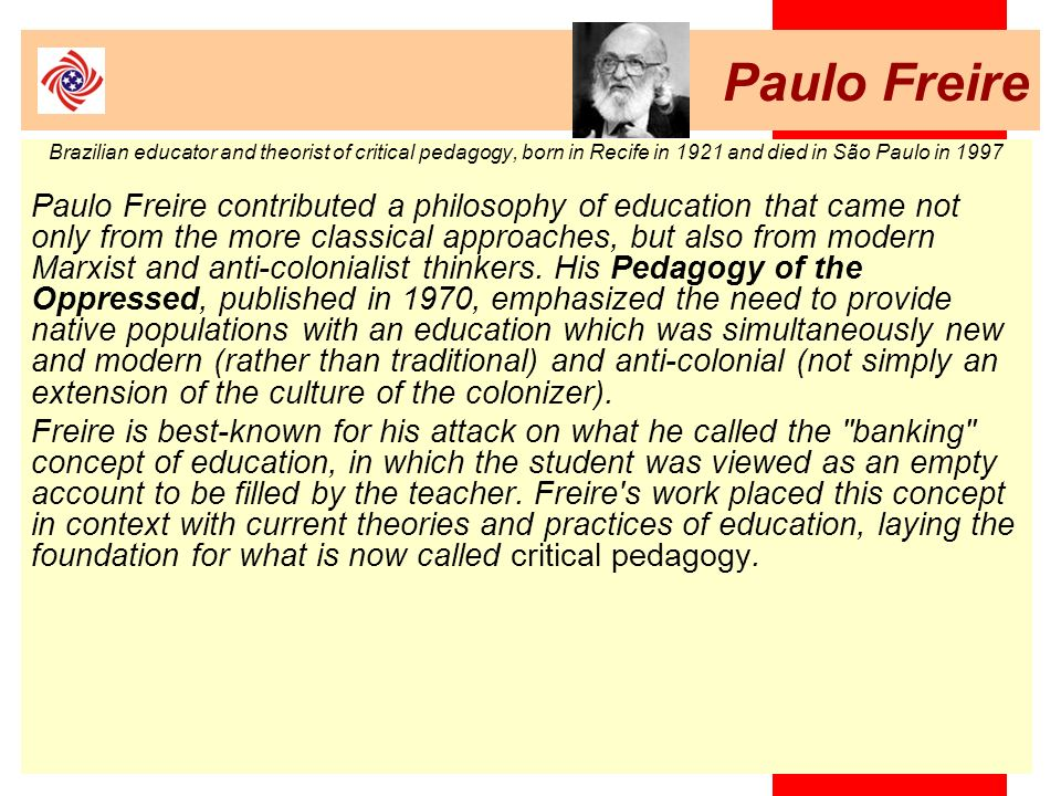 Paulo FreireBrazilian educator and theorist of critical pedagogy, born in Recife in 1921 and died in São Paulo in 1997.