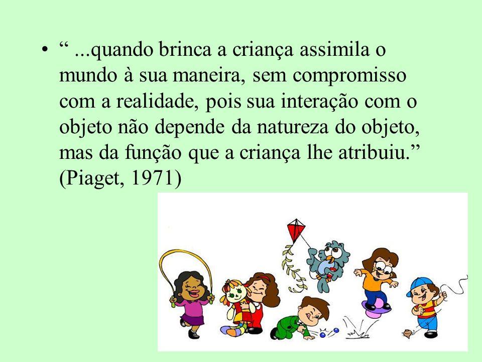 ...quando brinca a criança assimila o mundo à sua maneira, sem compromisso com a realidade, pois sua interação com o objeto não depende da natureza do objeto, mas da função que a criança lhe atribuiu. (Piaget, 1971)