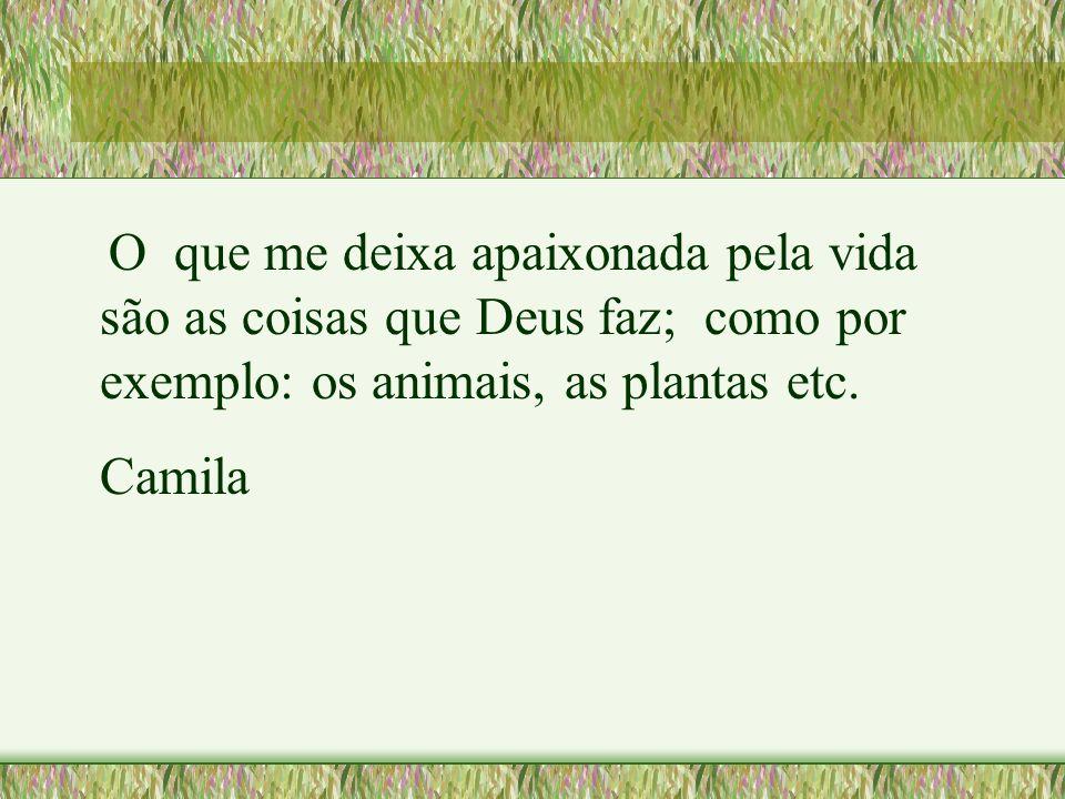 O que me deixa apaixonada pela vida são as coisas que Deus faz; como por exemplo: os animais, as plantas etc.