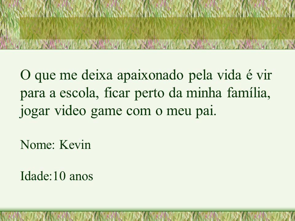 O que me deixa apaixonado pela vida é vir para a escola, ficar perto da minha família, jogar video game com o meu pai.