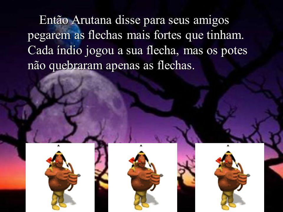 Então Arutana disse para seus amigos pegarem as flechas mais fortes que tinham.
