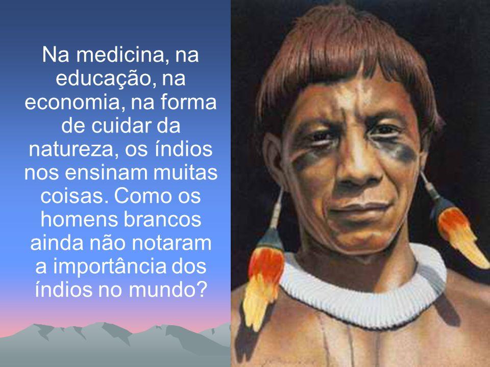 Na medicina, na educação, na economia, na forma de cuidar da natureza, os índios nos ensinam muitas coisas.