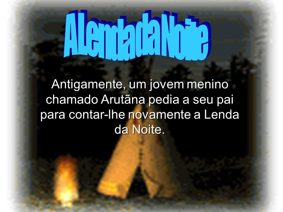A Lenda da Noite Antigamente, um jovem menino chamado Arutãna pedia a seu pai para contar-lhe novamente a Lenda da Noite.