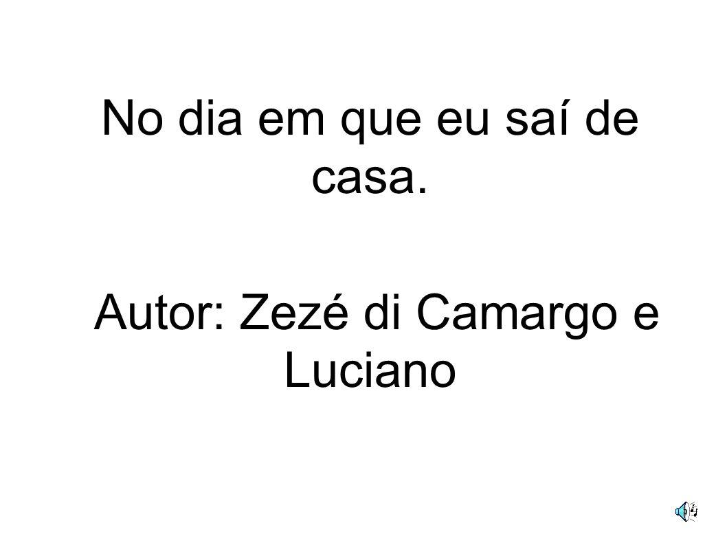 No dia em que eu saí de casa. Autor: Zezé di Camargo e Luciano