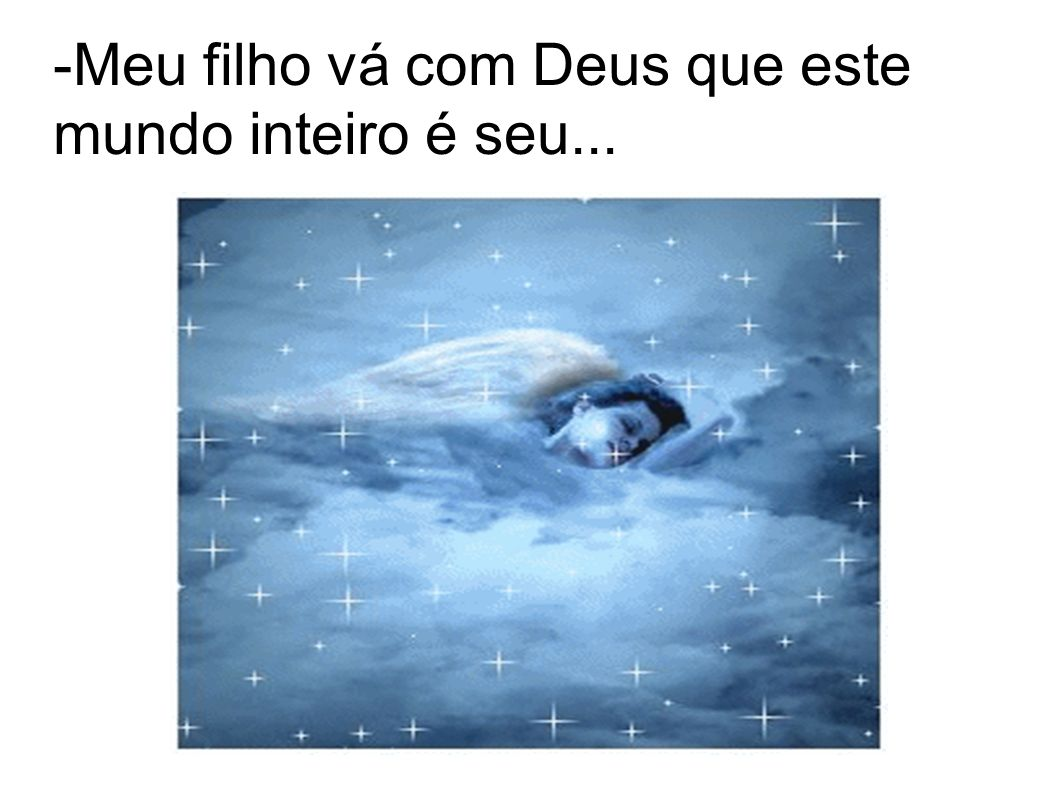 -Meu filho vá com Deus que este mundo inteiro é seu...