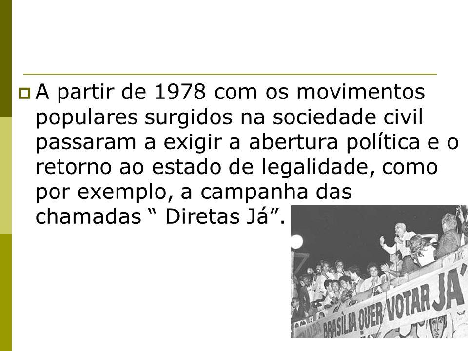 A partir de 1978 com os movimentos populares surgidos na sociedade civil passaram a exigir a abertura política e o retorno ao estado de legalidade, como por exemplo, a campanha das chamadas Diretas Já .