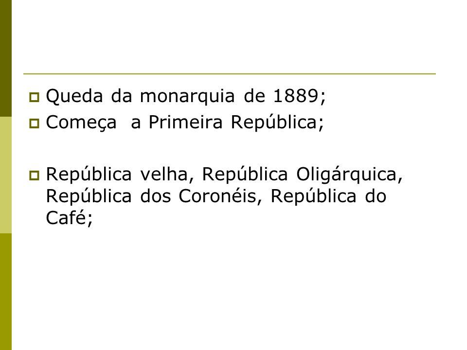 Queda da monarquia de 1889; Começa a Primeira República; República velha, República Oligárquica, República dos Coronéis, República do Café;