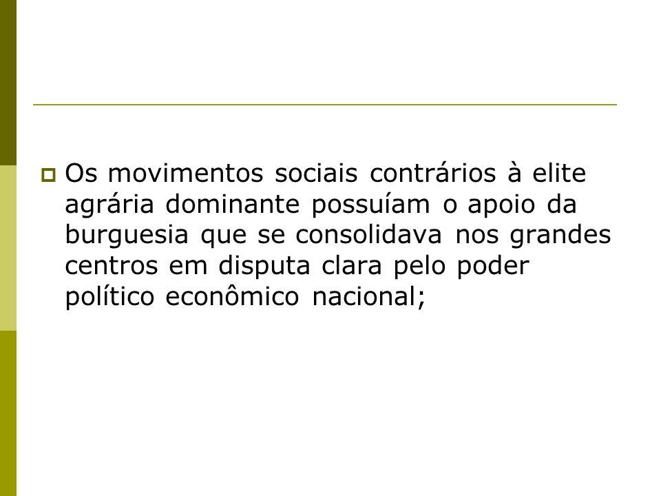 Os movimentos sociais contrários à elite agrária dominante possuíam o apoio da burguesia que se consolidava nos grandes centros em disputa clara pelo poder político econômico nacional;