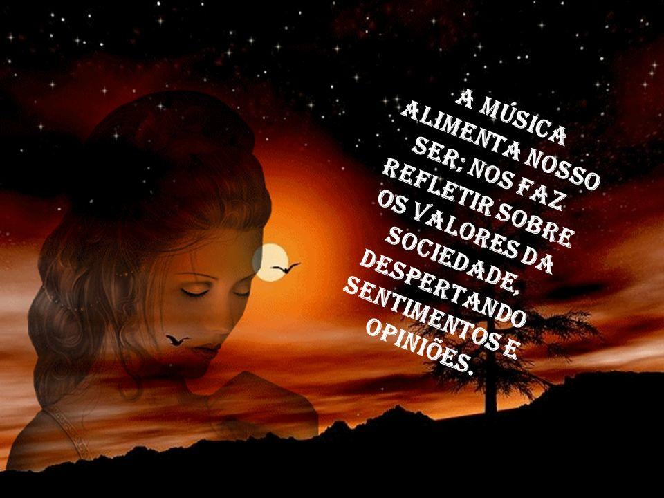 A música alimenta nosso ser; nos faz refletir sobre os valores da sociedade, despertando sentimentos e opiniões.
