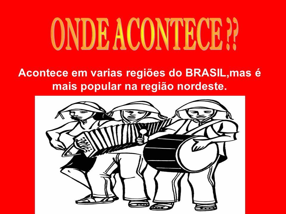 ONDE ACONTECE Acontece em varias regiões do BRASIL,mas é mais popular na região nordeste.