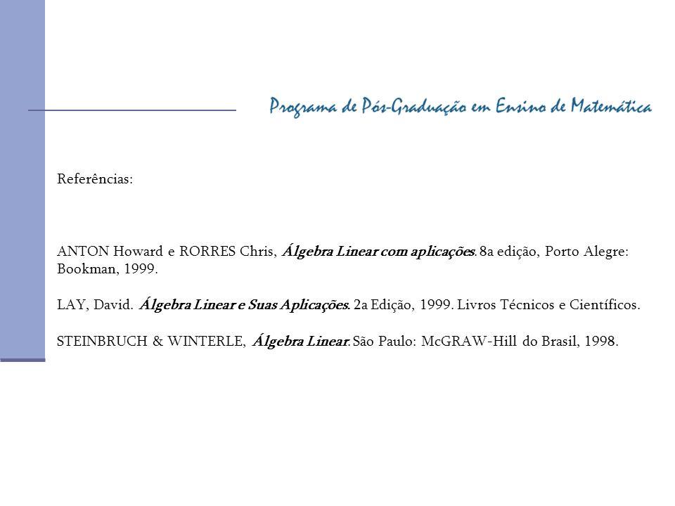 Referências: ANTON Howard e RORRES Chris, Álgebra Linear com aplicações. 8a edição, Porto Alegre: Bookman, 1999.