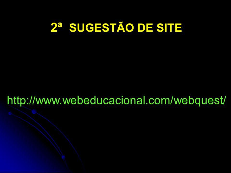 2ª SUGESTÃO DE SITE http://www.webeducacional.com/webquest/