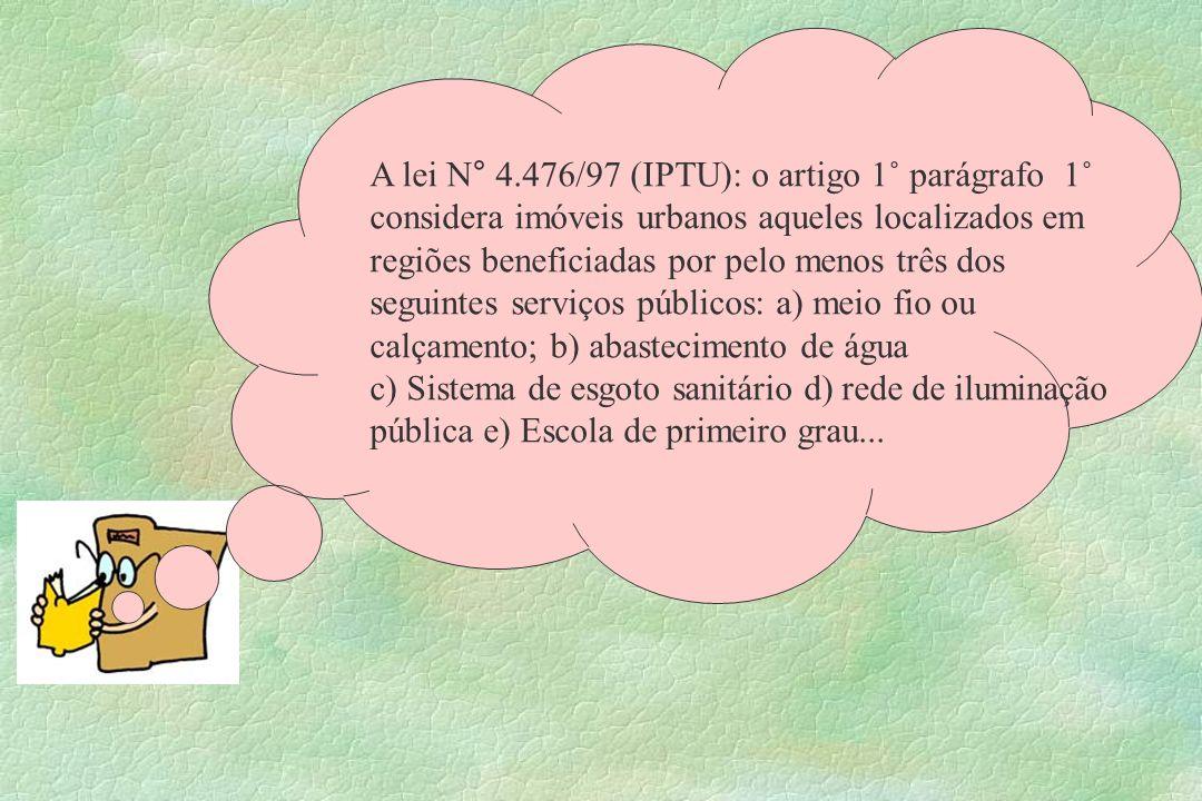 A lei N° 4.476/97 (IPTU): o artigo 1˚ parágrafo 1˚ considera imóveis urbanos aqueles localizados em regiões beneficiadas por pelo menos três dos seguintes serviços públicos: a) meio fio ou calçamento; b) abastecimento de água