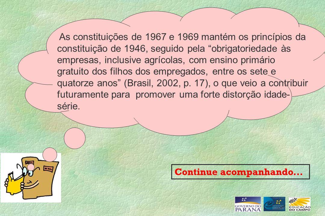 As constituições de 1967 e 1969 mantém os princípios da constituição de 1946, seguido pela obrigatoriedade às empresas, inclusive agrícolas, com ensino primário gratuito dos filhos dos empregados, entre os sete e quatorze anos (Brasil, 2002, p. 17), o que veio a contribuir futuramente para promover uma forte distorção idade-série.