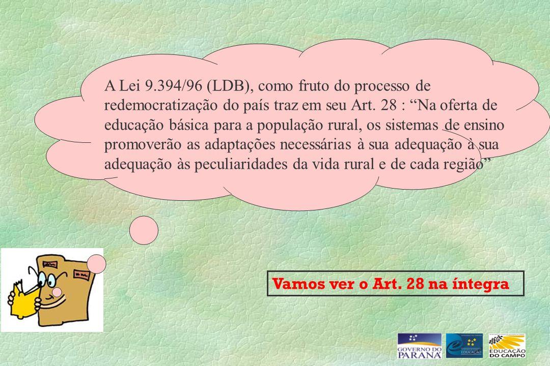 A Lei 9.394/96 (LDB), como fruto do processo de redemocratização do país traz em seu Art. 28 : Na oferta de educação básica para a população rural, os sistemas de ensino promoverão as adaptações necessárias à sua adequação à sua adequação às peculiaridades da vida rural e de cada região