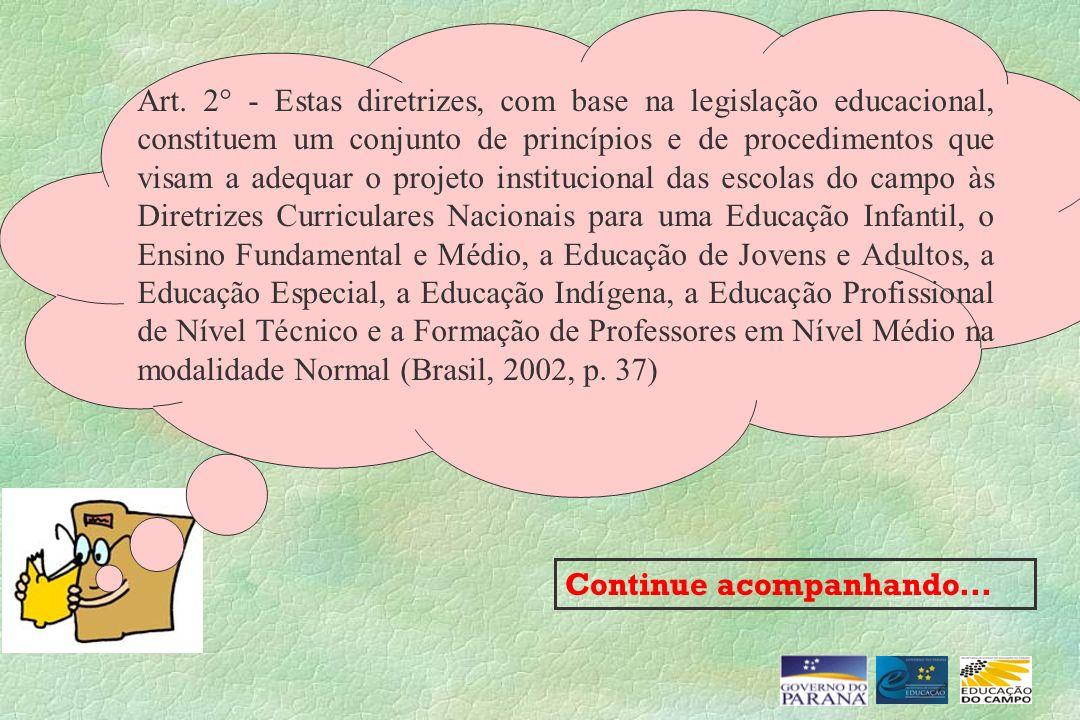 Art. 2° - Estas diretrizes, com base na legislação educacional, constituem um conjunto de princípios e de procedimentos que visam a adequar o projeto institucional das escolas do campo às Diretrizes Curriculares Nacionais para uma Educação Infantil, o Ensino Fundamental e Médio, a Educação de Jovens e Adultos, a Educação Especial, a Educação Indígena, a Educação Profissional de Nível Técnico e a Formação de Professores em Nível Médio na modalidade Normal (Brasil, 2002, p. 37)